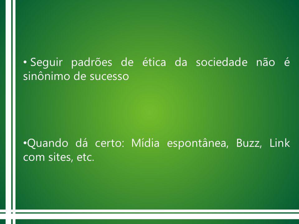 Seguir padrões de ética da sociedade não é sinônimo de sucesso Quando dá certo: Mídia espontânea, Buzz, Link com sites, etc.