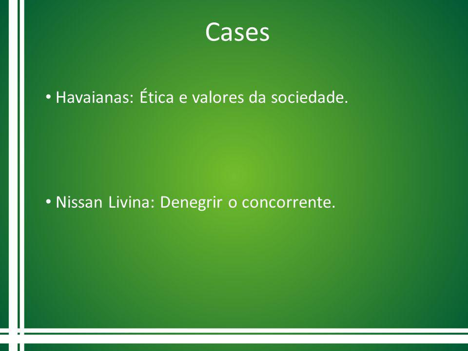 Cases Havaianas: Ética e valores da sociedade. Nissan Livina: Denegrir o concorrente.