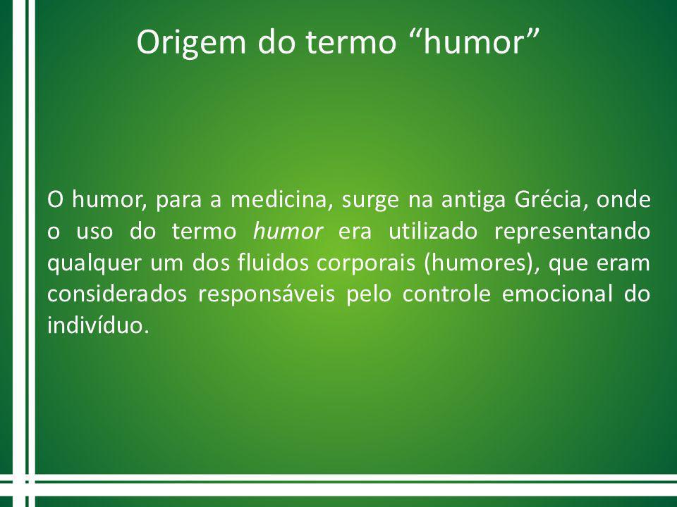 Origem do termo humor O humor, para a medicina, surge na antiga Grécia, onde o uso do termo humor era utilizado representando qualquer um dos fluidos