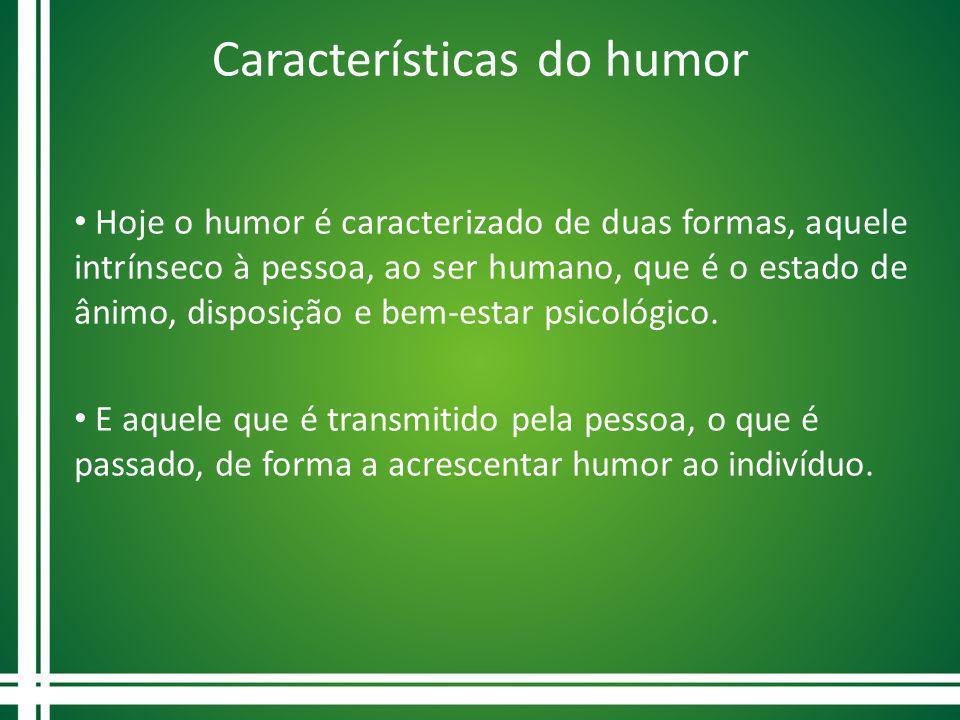 Características do humor Hoje o humor é caracterizado de duas formas, aquele intrínseco à pessoa, ao ser humano, que é o estado de ânimo, disposição e