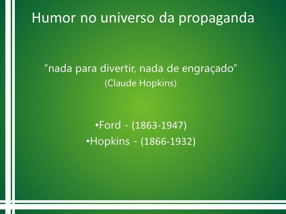 Humor no universo da propaganda nada para divertir, nada de engraçado (Claude Hopkins) Ford - (1863-1947) Hopkins - (1866-1932)