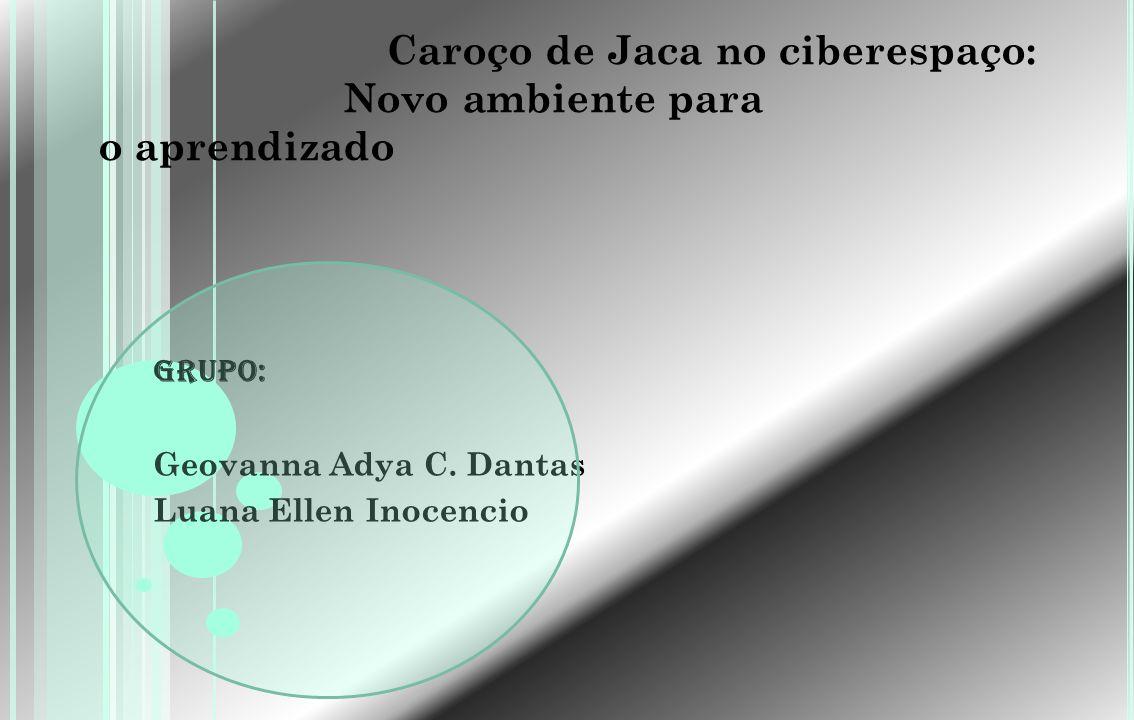 Caroço de Jaca no ciberespaço: Novo ambiente para o aprendizado Grupo: Geovanna Adya C. Dantas Luana Ellen Inocencio