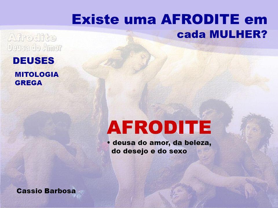 Existe uma AFRODITE em cada MULHER? DEUSES MITOLOGIA GREGA AFRODITE deusa do amor, da beleza, do desejo e do sexo Cassio Barbosa