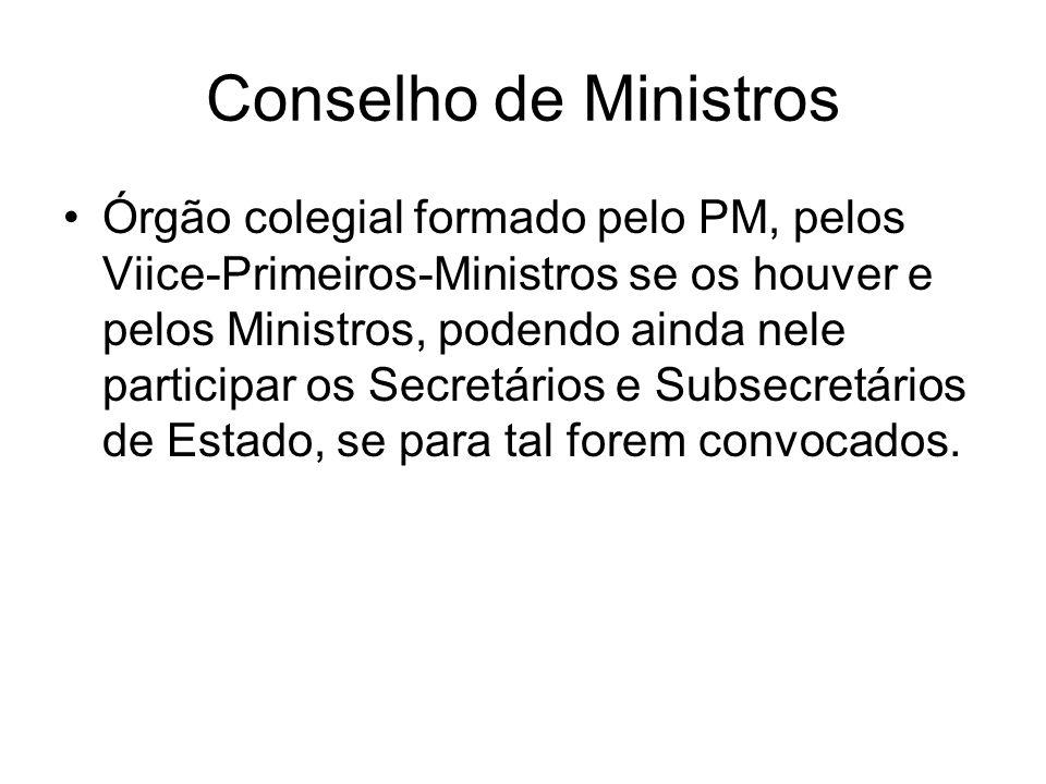 Conselho de Ministros Órgão colegial formado pelo PM, pelos Viice-Primeiros-Ministros se os houver e pelos Ministros, podendo ainda nele participar os