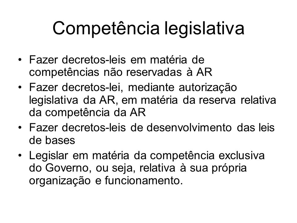 Competência legislativa Fazer decretos-leis em matéria de competências não reservadas à AR Fazer decretos-lei, mediante autorização legislativa da AR,