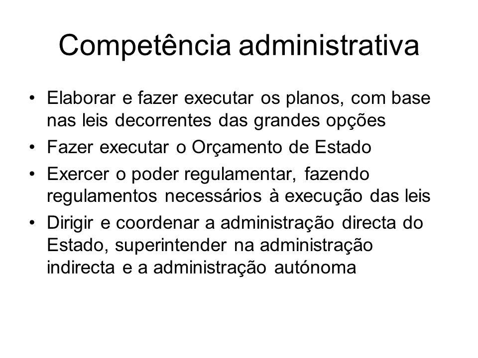 Competência administrativa Elaborar e fazer executar os planos, com base nas leis decorrentes das grandes opções Fazer executar o Orçamento de Estado