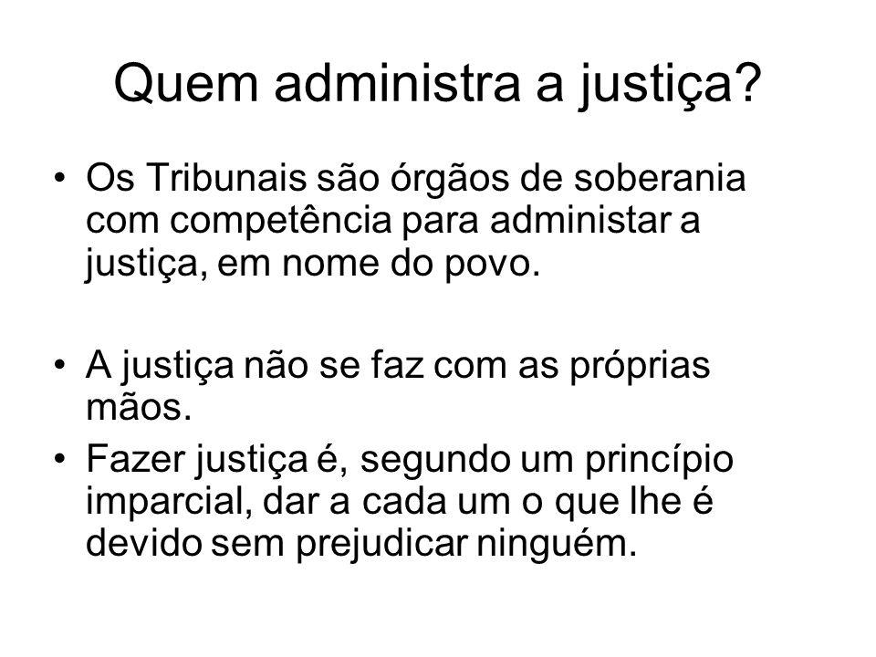Quem administra a justiça? Os Tribunais são órgãos de soberania com competência para administar a justiça, em nome do povo. A justiça não se faz com a