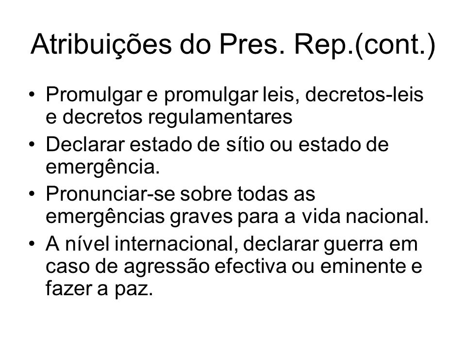 Atribuições do Pres. Rep.(cont.) Promulgar e promulgar leis, decretos-leis e decretos regulamentares Declarar estado de sítio ou estado de emergência.