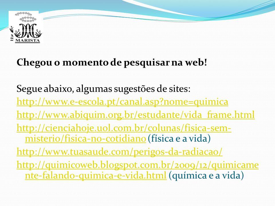 Chegou o momento de pesquisar na web! Segue abaixo, algumas sugestões de sites: http://www.e-escola.pt/canal.asp?nome=quimica http://www.abiquim.org.b