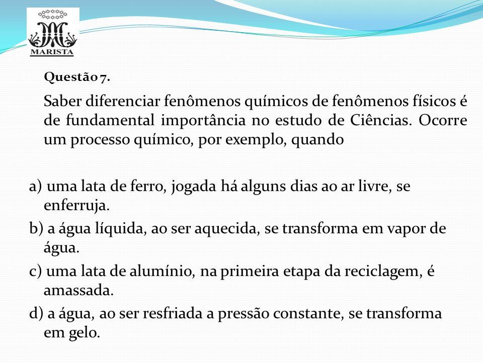 Questão 7. Saber diferenciar fenômenos químicos de fenômenos físicos é de fundamental importância no estudo de Ciências. Ocorre um processo químico, p