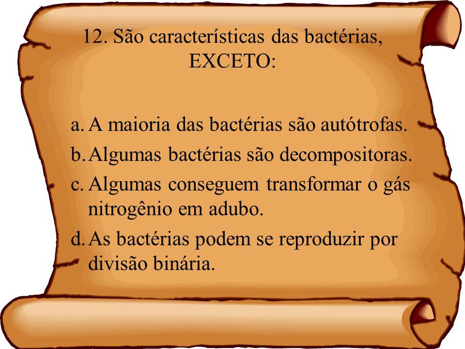 12. São características das bactérias, EXCETO: a.A maioria das bactérias são autótrofas. b.Algumas bactérias são decompositoras. c.Algumas conseguem t