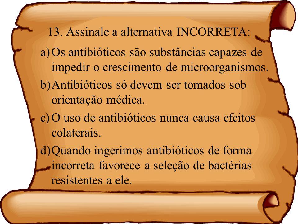 13. Assinale a alternativa INCORRETA: a)Os antibióticos são substâncias capazes de impedir o crescimento de microorganismos. b)Antibióticos só devem s