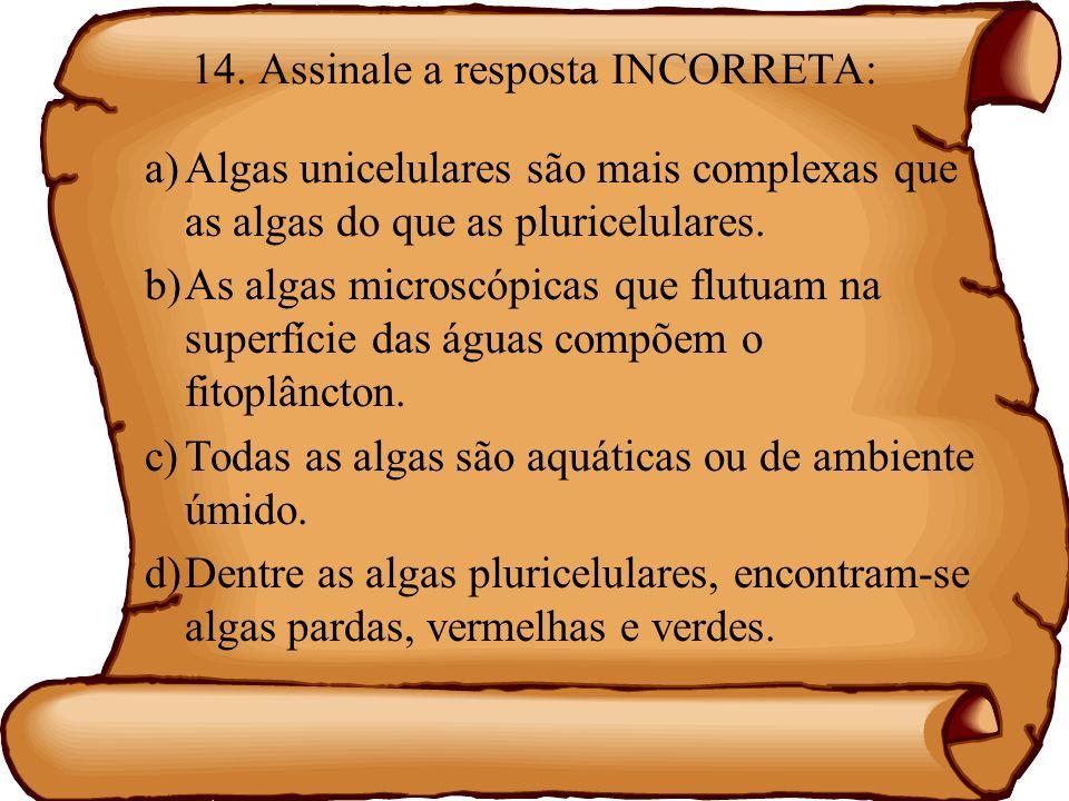 14. Assinale a resposta INCORRETA: a)Algas unicelulares são mais complexas que as algas do que as pluricelulares. b)As algas microscópicas que flutuam