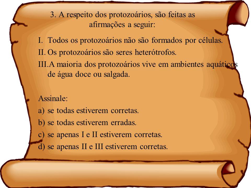 3. A respeito dos protozoários, são feitas as afirmações a seguir: I.Todos os protozoários não são formados por células. II.Os protozoários são seres