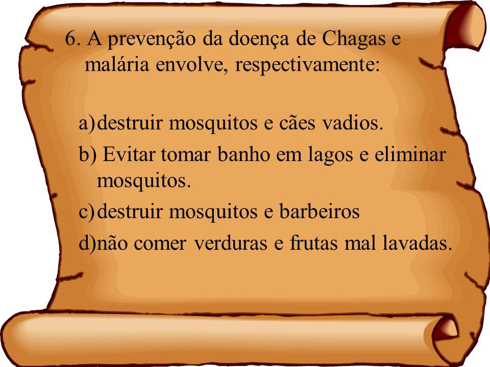 6. A prevenção da doença de Chagas e malária envolve, respectivamente: a)destruir mosquitos e cães vadios. b) Evitar tomar banho em lagos e eliminar m