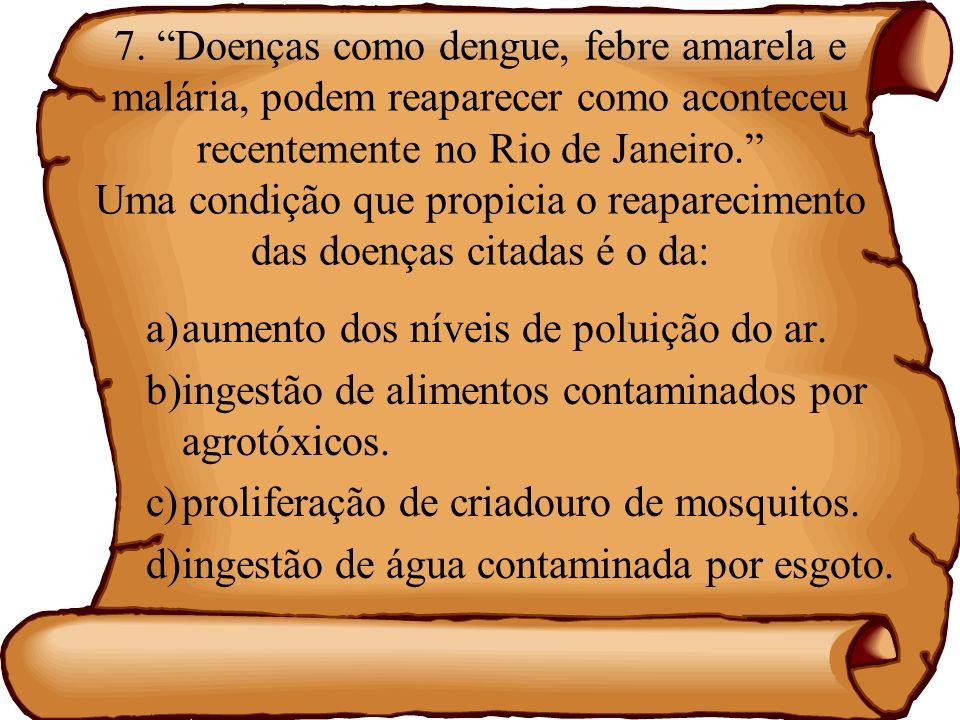 7. Doenças como dengue, febre amarela e malária, podem reaparecer como aconteceu recentemente no Rio de Janeiro. Uma condição que propicia o reapareci