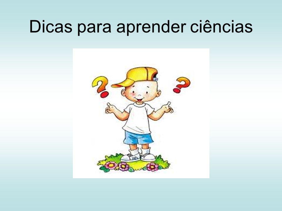 Dicas para aprender Ciências Prestar atenção nas aulas e participar Realizar as atividades práticas com seriedade Fazer as tarefas de casa e sala de aula Ser disciplinado