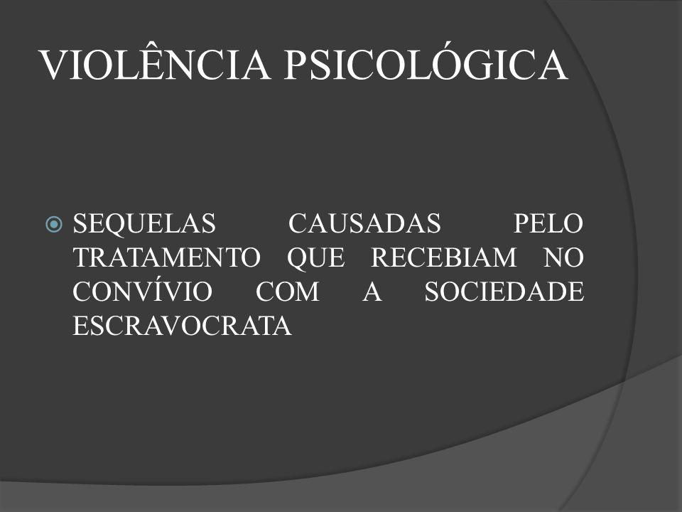 VIOLÊNCIA PSICOLÓGICA SEQUELAS CAUSADAS PELO TRATAMENTO QUE RECEBIAM NO CONVÍVIO COM A SOCIEDADE ESCRAVOCRATA