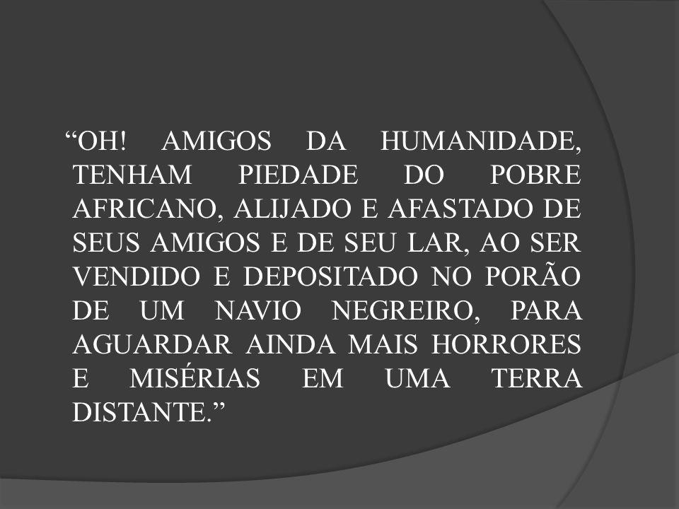 OH! AMIGOS DA HUMANIDADE, TENHAM PIEDADE DO POBRE AFRICANO, ALIJADO E AFASTADO DE SEUS AMIGOS E DE SEU LAR, AO SER VENDIDO E DEPOSITADO NO PORÃO DE UM