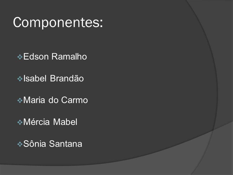 Componentes: Edson Ramalho Isabel Brandão Maria do Carmo Mércia Mabel Sônia Santana