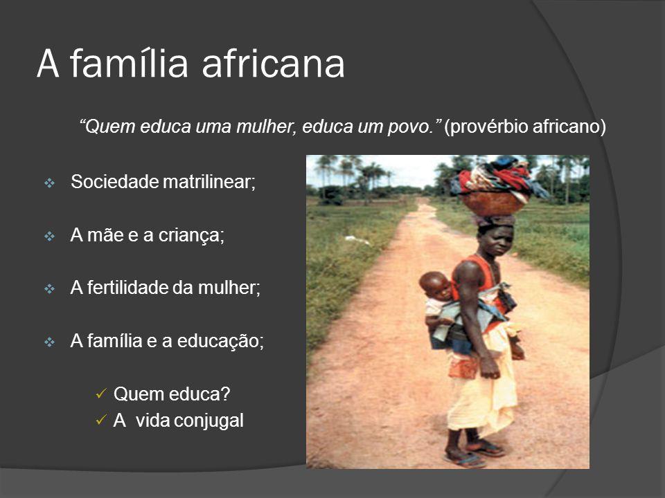 A família africana Quem educa uma mulher, educa um povo. (provérbio africano) Sociedade matrilinear; A mãe e a criança; A fertilidade da mulher; A fam