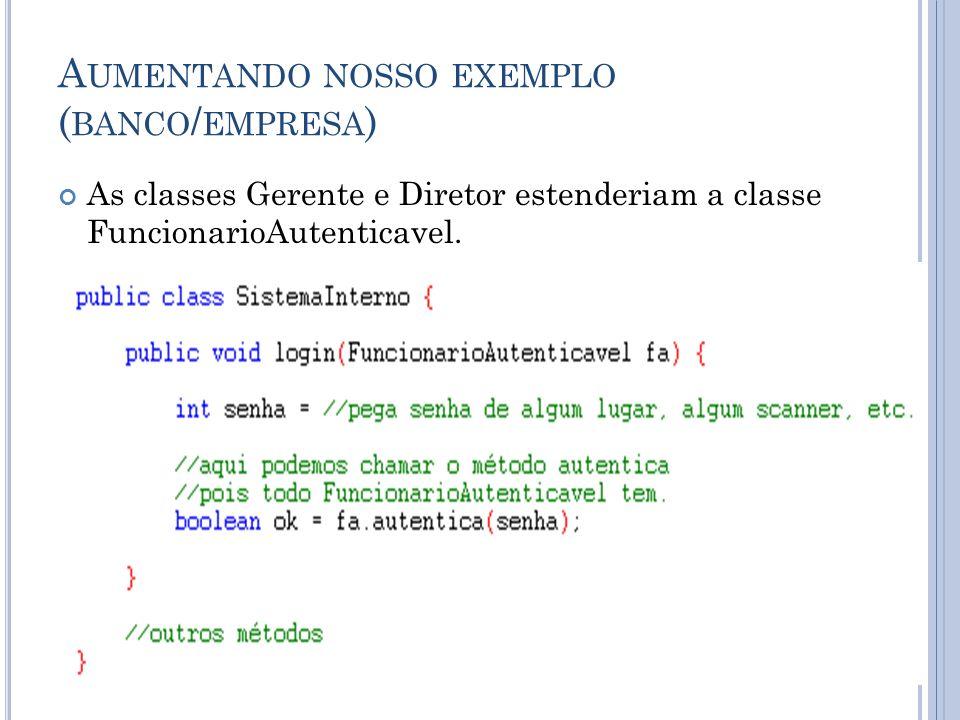 A UMENTANDO NOSSO EXEMPLO ( BANCO / EMPRESA ) As classes Gerente e Diretor estenderiam a classe FuncionarioAutenticavel.