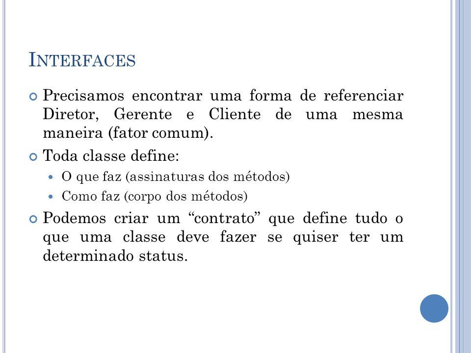 I NTERFACES Precisamos encontrar uma forma de referenciar Diretor, Gerente e Cliente de uma mesma maneira (fator comum).