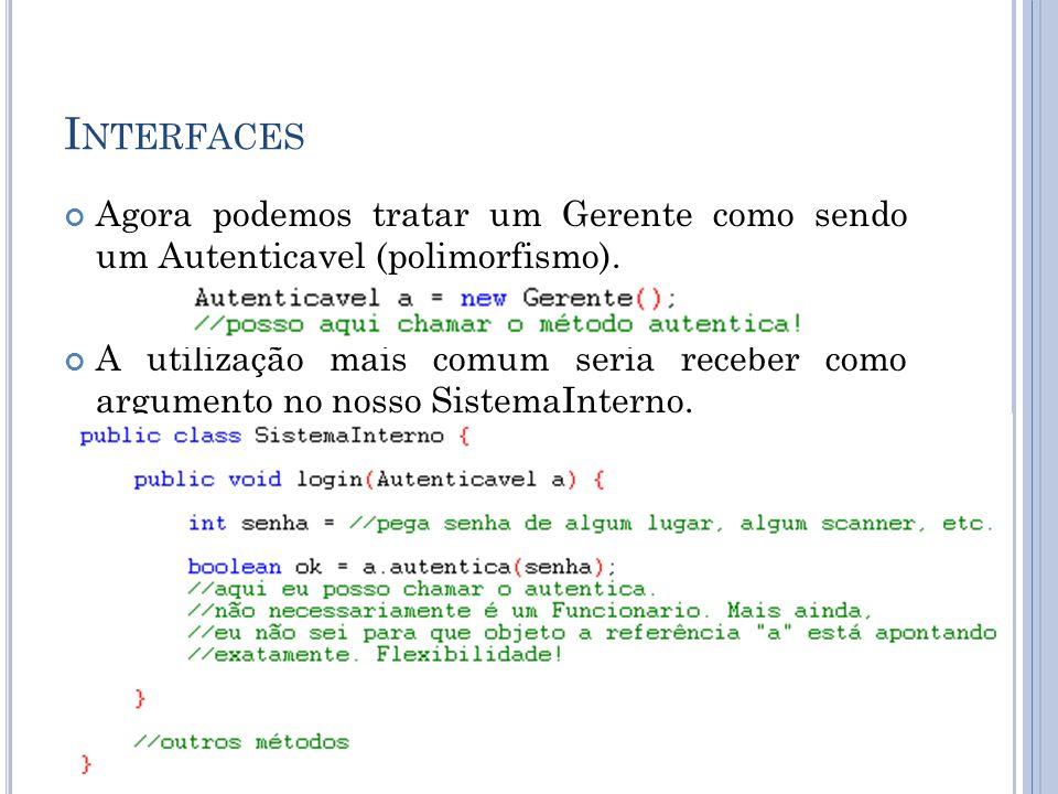 I NTERFACES Agora podemos tratar um Gerente como sendo um Autenticavel (polimorfismo).
