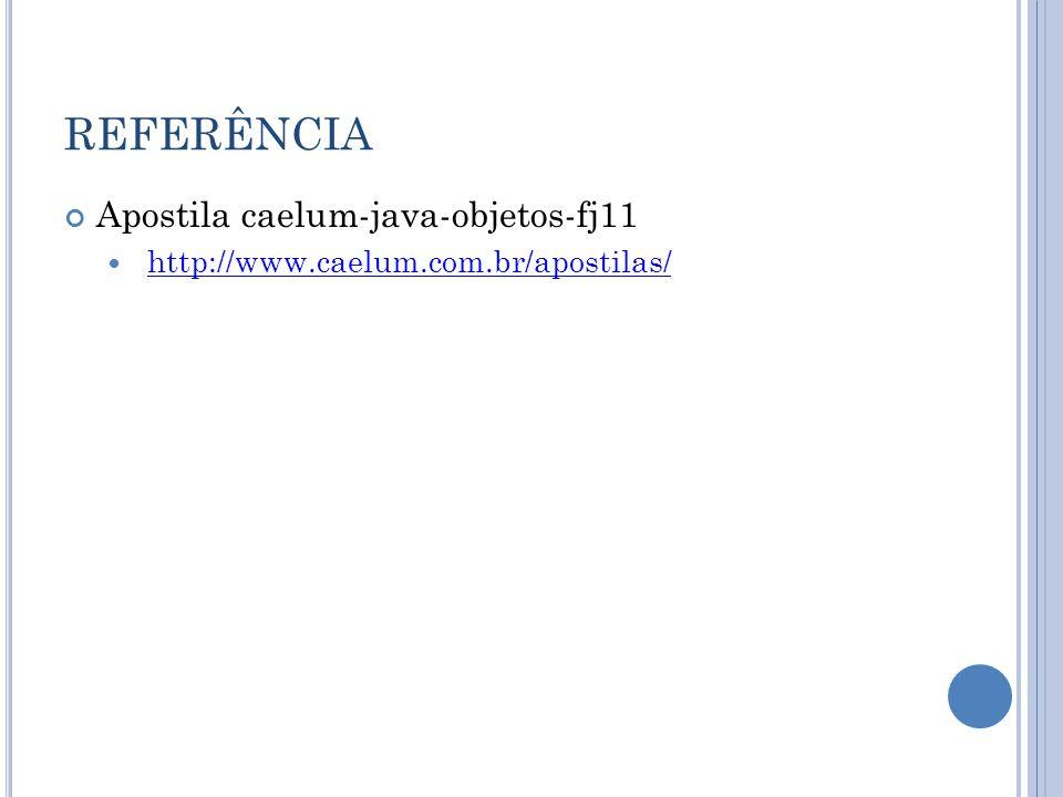 REFERÊNCIA Apostila caelum-java-objetos-fj11 http://www.caelum.com.br/apostilas/