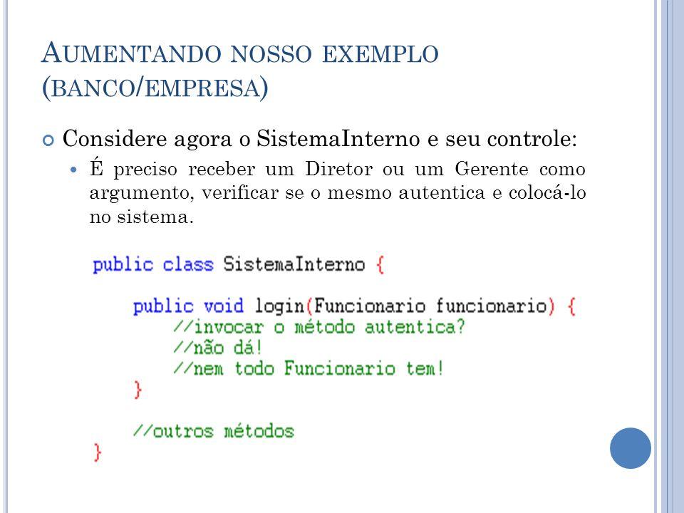 A UMENTANDO NOSSO EXEMPLO ( BANCO / EMPRESA ) Não podemos chamar o método autentica, pois nem todo Funcionario possui este método (haveria erro de compilação).