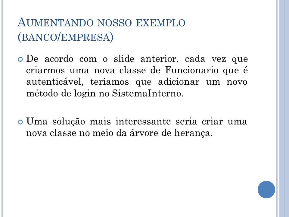A UMENTANDO NOSSO EXEMPLO ( BANCO / EMPRESA ) A classe FuncionarioAutenticavel.