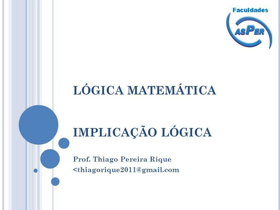 LÓGICA MATEMÁTICA IMPLICAÇÃO LÓGICA Prof. Thiago Pereira Rique <thiagorique2011@gmail.com