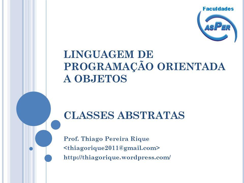LINGUAGEM DE PROGRAMAÇÃO ORIENTADA A OBJETOS CLASSES ABSTRATAS Prof. Thiago Pereira Rique http://thiagorique.wordpress.com/