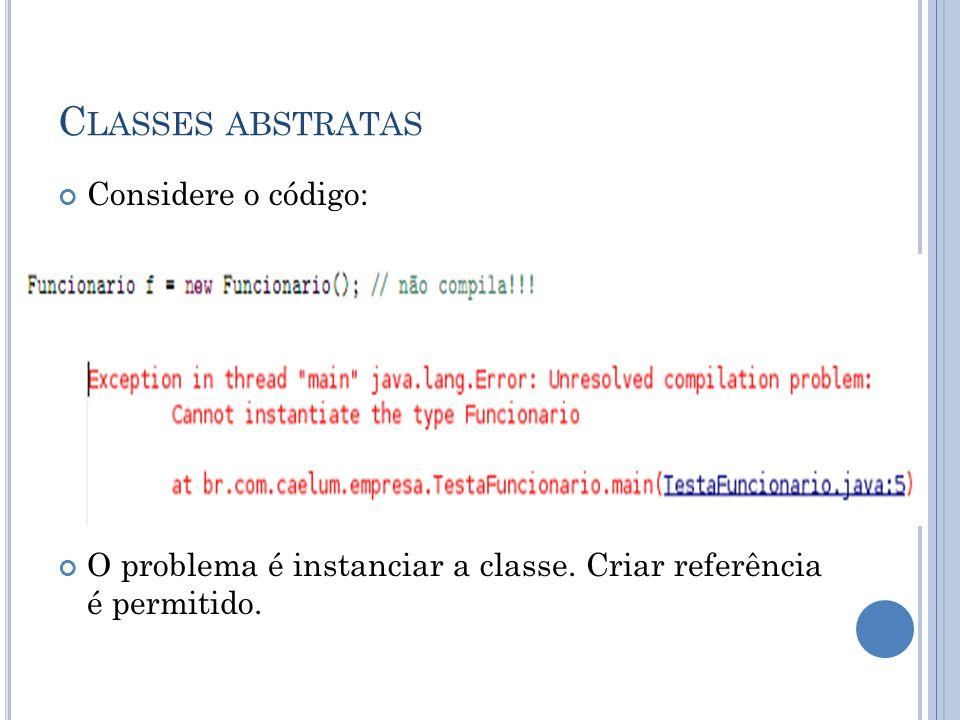 C LASSES ABSTRATAS Considere o código: O problema é instanciar a classe. Criar referência é permitido.