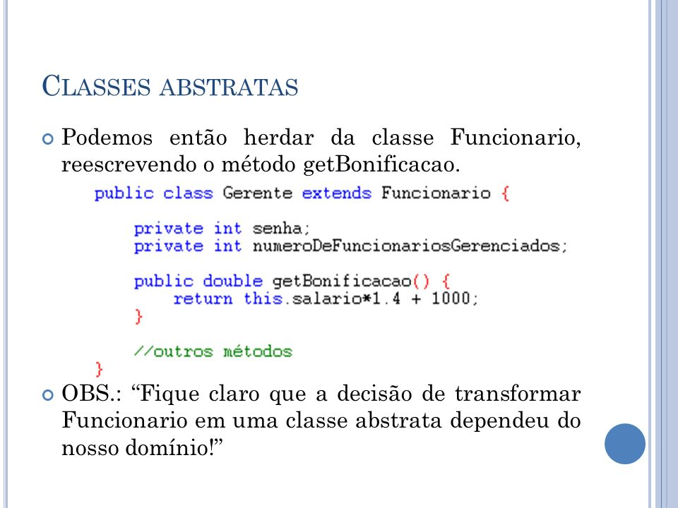 C LASSES ABSTRATAS Podemos então herdar da classe Funcionario, reescrevendo o método getBonificacao. OBS.: Fique claro que a decisão de transformar Fu