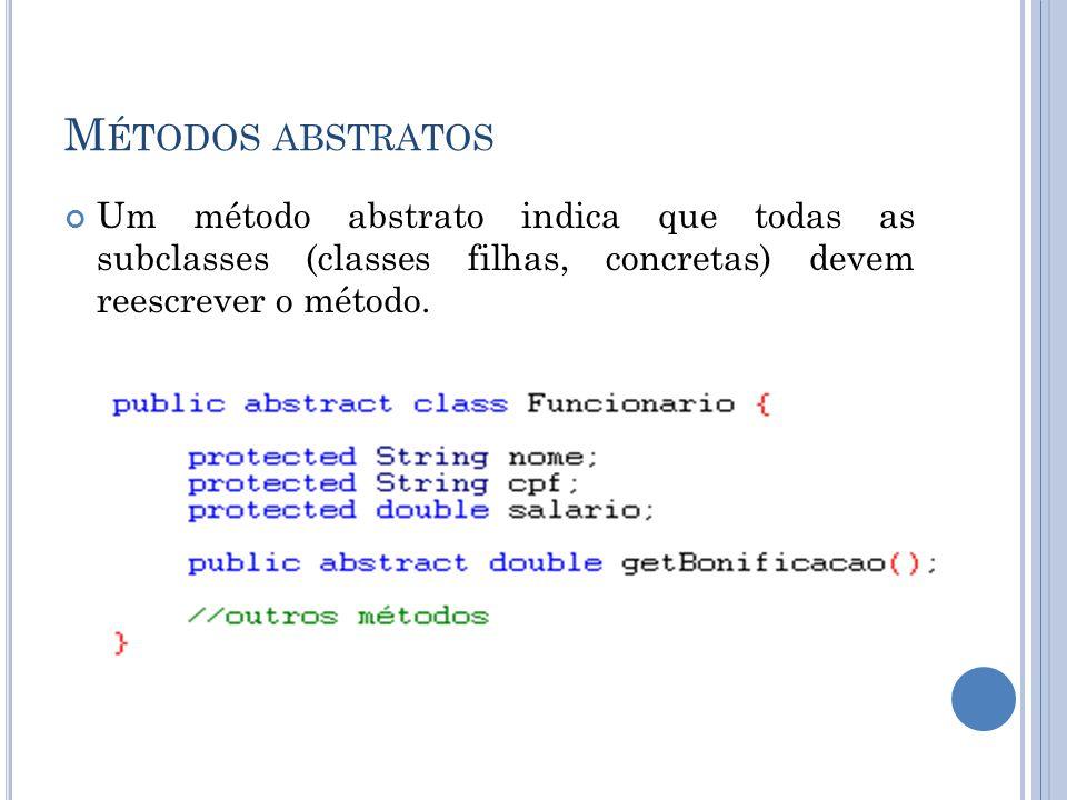 M ÉTODOS ABSTRATOS Um método abstrato indica que todas as subclasses (classes filhas, concretas) devem reescrever o método.