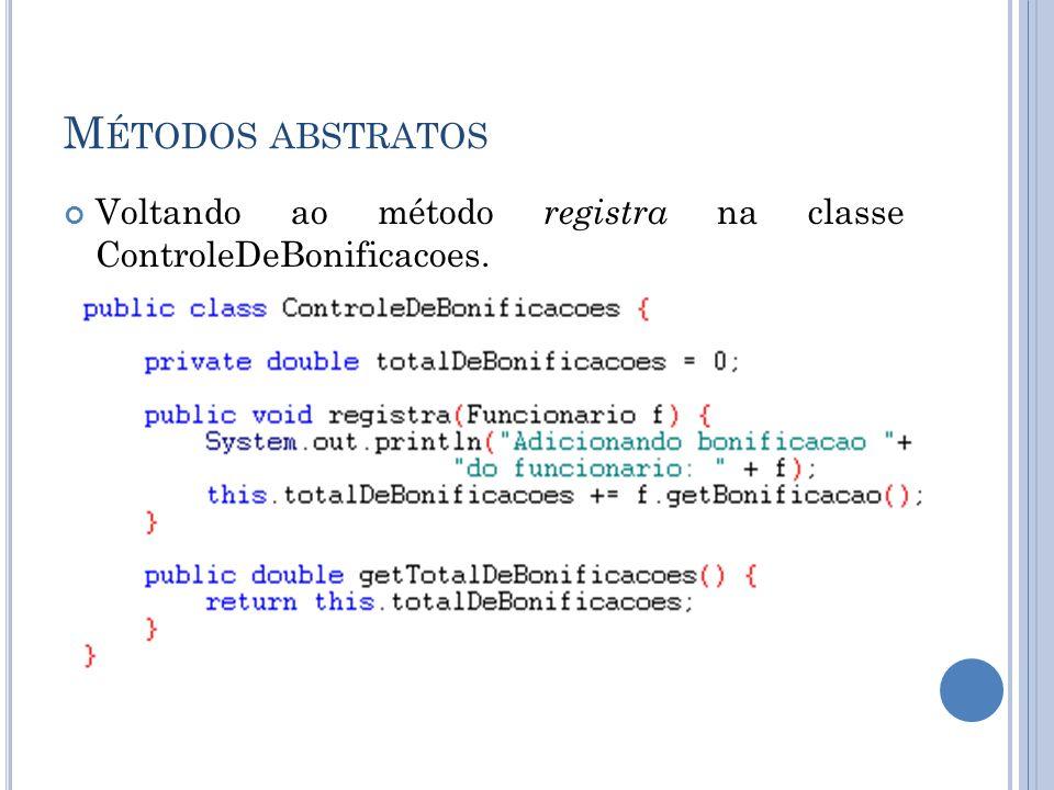 M ÉTODOS ABSTRATOS Voltando ao método registra na classe ControleDeBonificacoes.