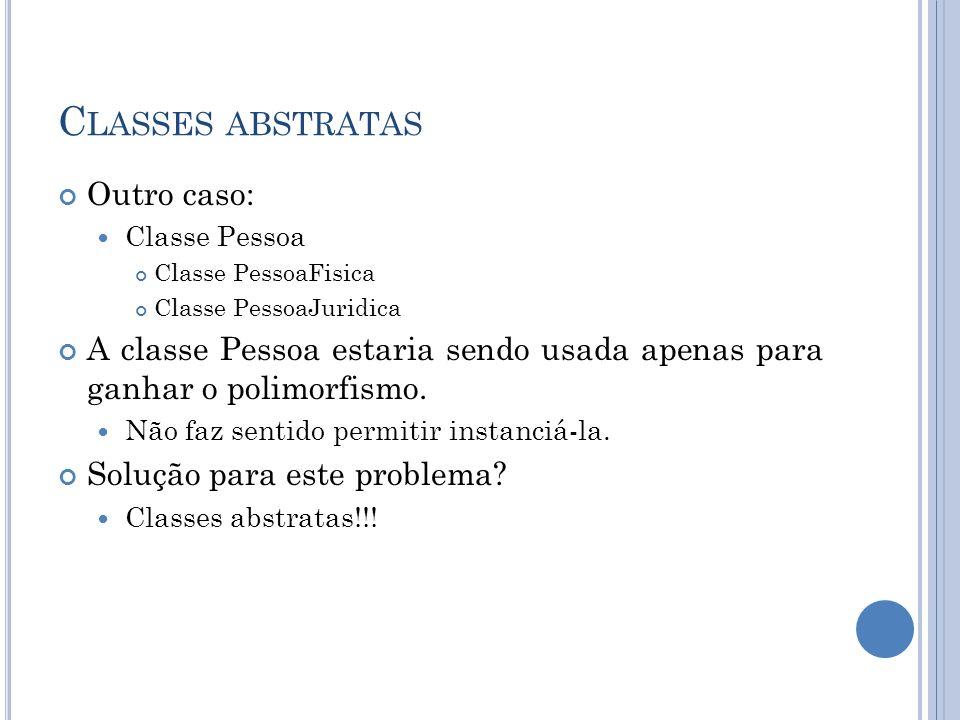 C LASSES ABSTRATAS Outro caso: Classe Pessoa Classe PessoaFisica Classe PessoaJuridica A classe Pessoa estaria sendo usada apenas para ganhar o polimo