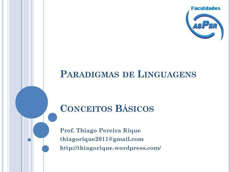 P ARADIGMAS DE L INGUAGENS C ONCEITOS B ÁSICOS Prof. Thiago Pereira Rique thiagorique2011@gmail.com http://thiagorique.wordpress.com/