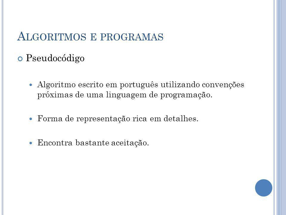 A LGORITMOS E PROGRAMAS Pseudocódigo Algoritmo escrito em português utilizando convenções próximas de uma linguagem de programação. Forma de represent