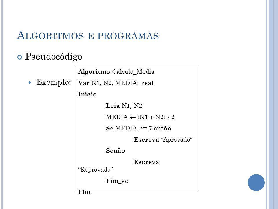 A LGORITMOS E PROGRAMAS Pseudocódigo Exemplo: Algoritmo Calculo_Media Var N1, N2, MEDIA: real Início Leia N1, N2 MEDIA (N1 + N2) / 2 Se MEDIA >= 7 ent