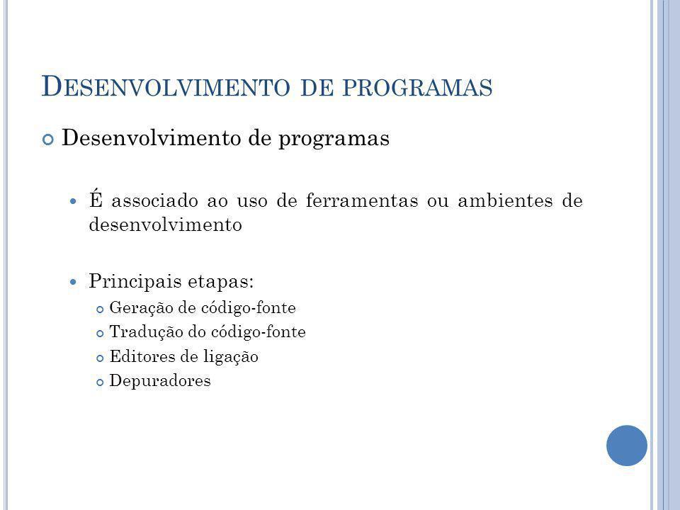 D ESENVOLVIMENTO DE PROGRAMAS Desenvolvimento de programas É associado ao uso de ferramentas ou ambientes de desenvolvimento Principais etapas: Geraçã