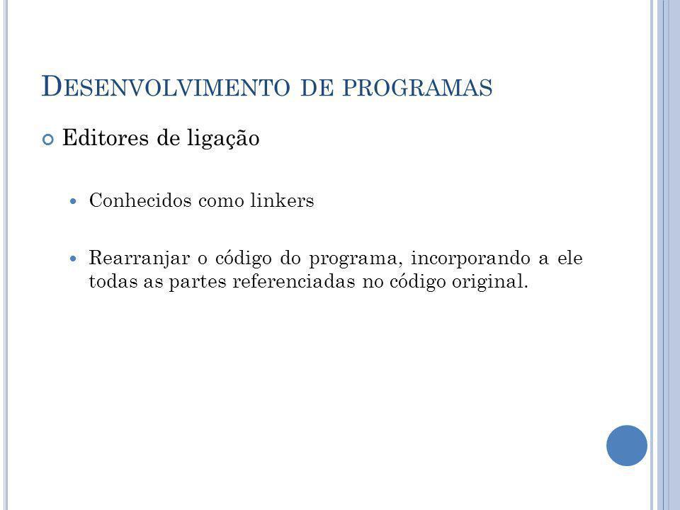 D ESENVOLVIMENTO DE PROGRAMAS Editores de ligação Conhecidos como linkers Rearranjar o código do programa, incorporando a ele todas as partes referenc