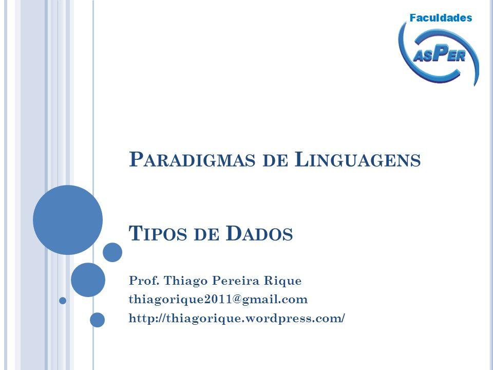 P ARADIGMAS DE L INGUAGENS T IPOS DE D ADOS Prof. Thiago Pereira Rique thiagorique2011@gmail.com http://thiagorique.wordpress.com/