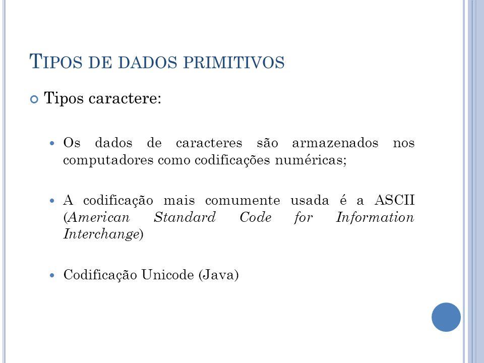 T IPOS DE DADOS PRIMITIVOS Tipos caractere: Os dados de caracteres são armazenados nos computadores como codificações numéricas; A codificação mais co
