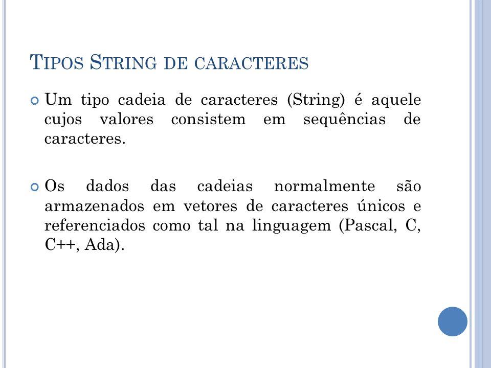 T IPOS S TRING DE CARACTERES Um tipo cadeia de caracteres (String) é aquele cujos valores consistem em sequências de caracteres. Os dados das cadeias