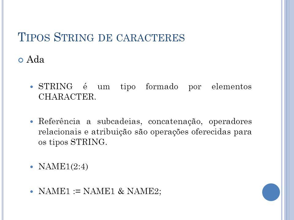 T IPOS S TRING DE CARACTERES Ada STRING é um tipo formado por elementos CHARACTER. Referência a subcadeias, concatenação, operadores relacionais e atr