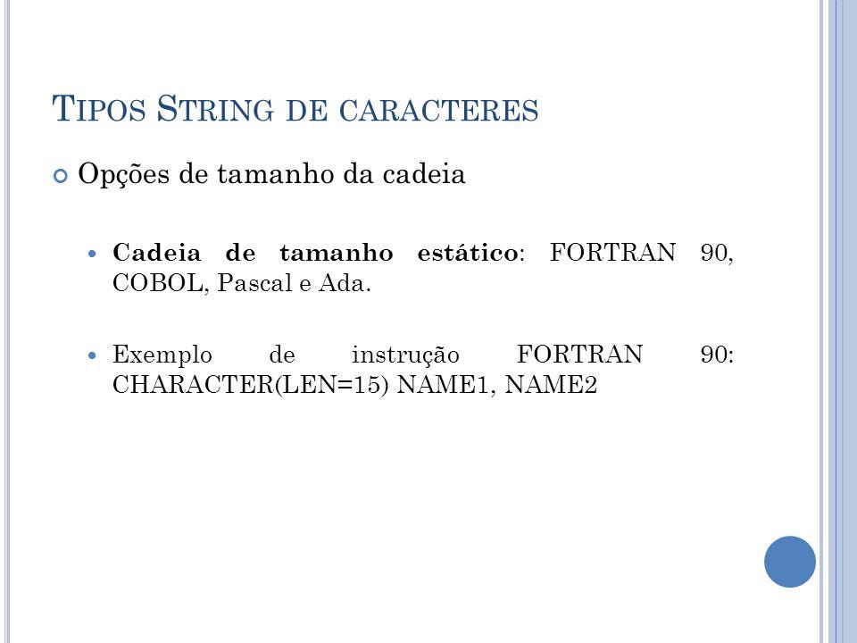T IPOS S TRING DE CARACTERES Opções de tamanho da cadeia Cadeia de tamanho estático : FORTRAN 90, COBOL, Pascal e Ada. Exemplo de instrução FORTRAN 90