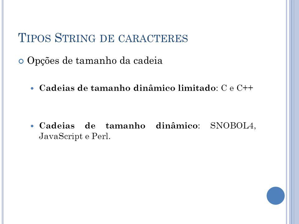 T IPOS S TRING DE CARACTERES Opções de tamanho da cadeia Cadeias de tamanho dinâmico limitado : C e C++ Cadeias de tamanho dinâmico : SNOBOL4, JavaScr