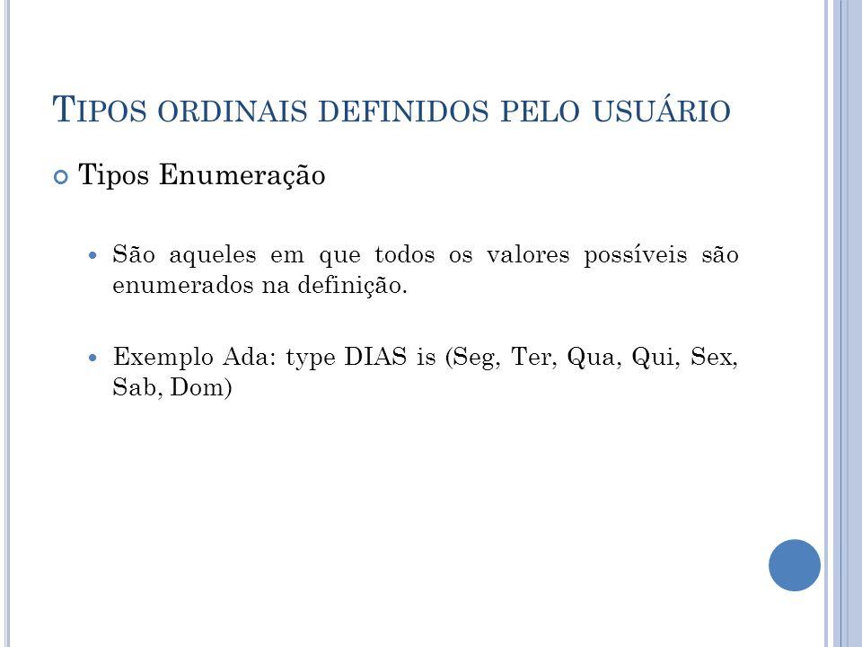 T IPOS ORDINAIS DEFINIDOS PELO USUÁRIO Tipos Enumeração São aqueles em que todos os valores possíveis são enumerados na definição. Exemplo Ada: type D